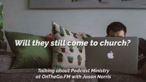 Will people stop coming to church if we podcast it? OnTheGo.FM Episode 104