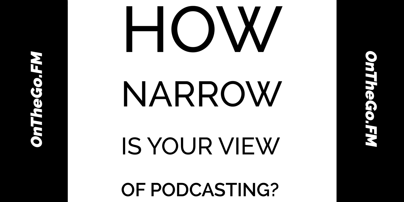 How narrow is your view of podcasting? an article from OnTheGo.FM
