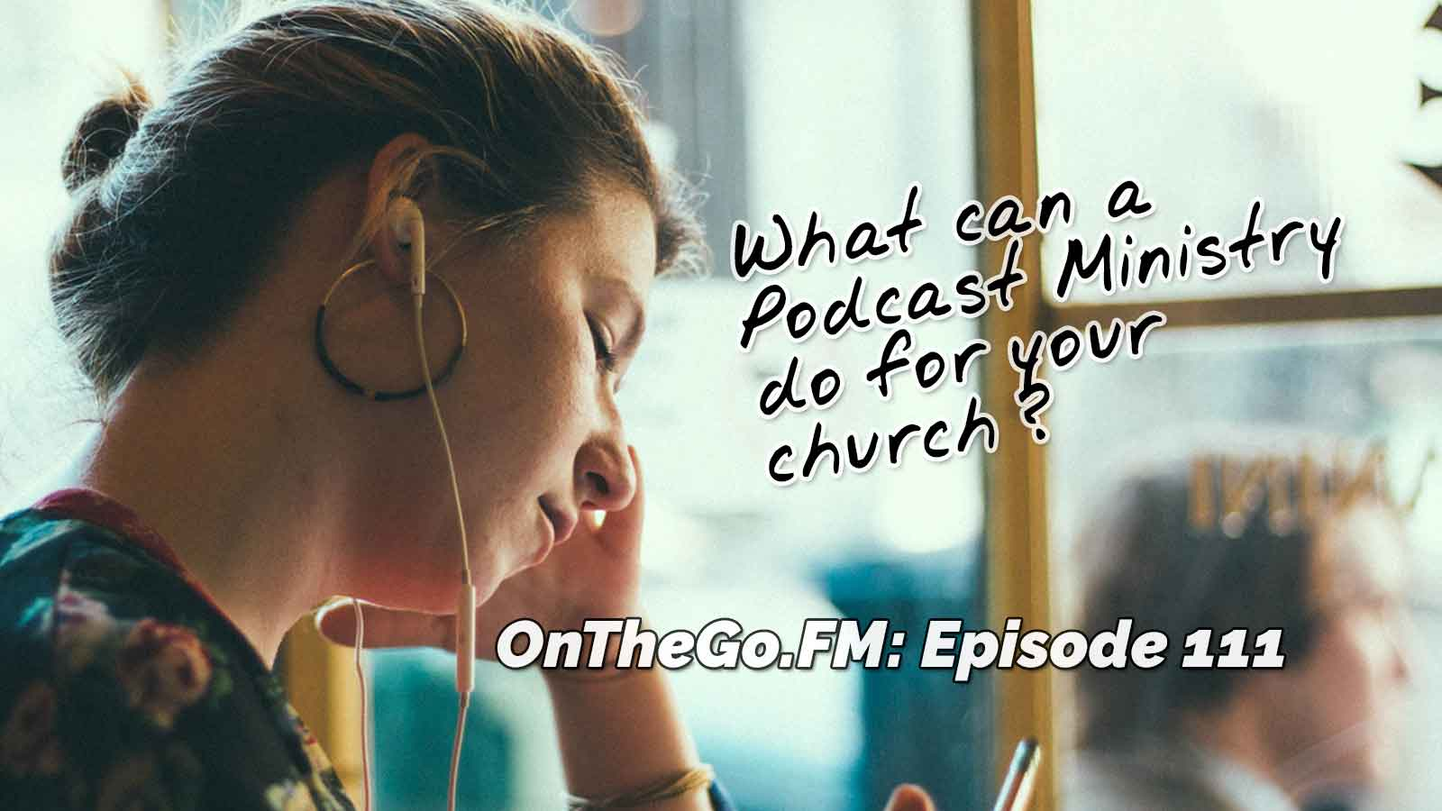 What can a podcast ministry do for your church? OnTheGo.FM Episode 111